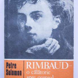 Petre Solomon - Rimbaud. O calatorie spre centrul cuvantului