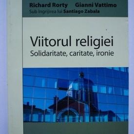 Richard Rorty, Gianni Vattimo, (sub ingrijirea lui Santiago Zabala) - Viitorul religiei. Solidaritate, caritate, ironie