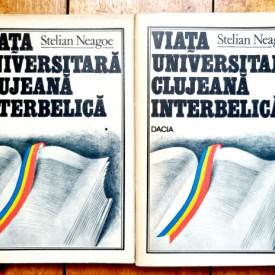 Stelian Neagoe - Viata universitara clujeana interbelica. Triumful ratiunii impotriva violentei (2 vol.)