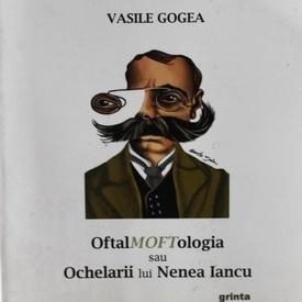 Vasile Gogea - OftalMOFTologia sau Ochelarii lui Nenea Iancu (cu autograf)