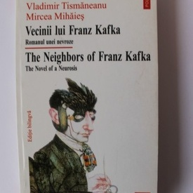 Vladimir Tismaneanu, Mircea Mihaies - Vecinii lui Franz Kafka. Romanul unei nevroze / The Neighbors of Franz Kafka. The Novel of a Neurosis (editie bilingva, romano-engleza)