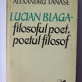Alexandru Tanase - Lucian Blaga - filosoful poet, poetul filosof