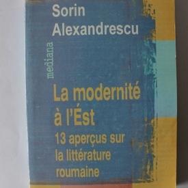Sorin Alexandrescu - La modernite a l' Est. 13 apercus sur la litterature roumaine