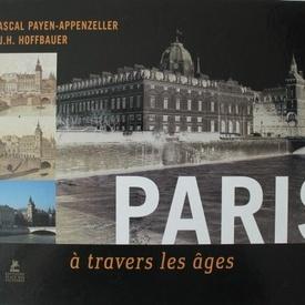 Pascal Payen-Appenzeller, T. J. H. Hoffbauer - Paris a travers les ages (album in limba franceza, editie hardcover)