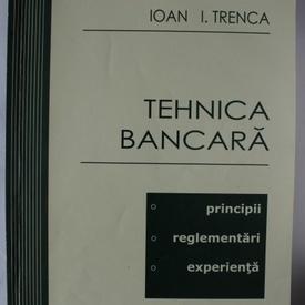 Ioan I. Trenca - Tehnica bancara (Principii. Reglementari. Experienta)