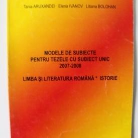 Tania Aruxandei, Elena Ivanov, Liliana Bolohan - Modele de subiecte pentru tezele cu subiect unic 2007-2008 (Limba si literatura romana. Istorie)