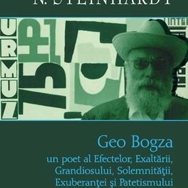 N. Steinhardt - Geo Bogza. Un poet al Efectelor, Exaltarii, Grandiosului, Solemnitatii, Exuberantei si Patetismului (editie hardcover)