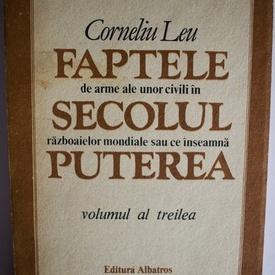 Corneliu Leu - Faptele de arme ale unor civili in secolul razboaielor mondiale sau ce inseamna puterea (vol. III)