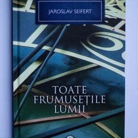 Jaroslav Seifert - Toate frumusetile lumii (editie hardcover)