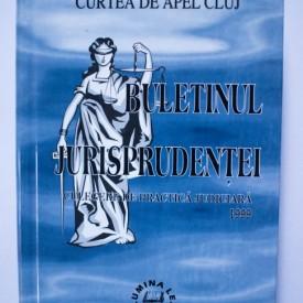 Curtea de Apel Cluj - Buletinul jurisprudentei. Culegere de practica judiciara 1999 (editie hardcover)