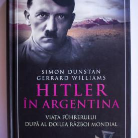 Simon Dunstan, Gerrard Williams - Hitler in Argentina. Viata Fuhrerului dupa Al Doilea Razboi Mondial (editie hardcover)