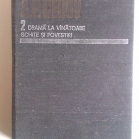 A. P. Cehov - Opere 2. Drama la vanatoare. Schite si povestiri (editie hardcover)