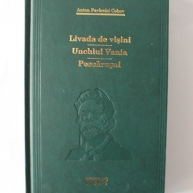 Anton Pavlovici Cehov - Livada de visini. Unchiul Vania. Pescarusul (editie hardcover)