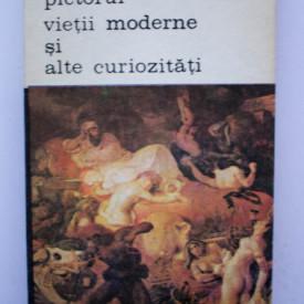 Charles Baudelaire - Pictorul vietii moderne si alte curiozitati