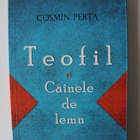 Cosmin Perta - Teofil si cainele de lemn (cu autograf)