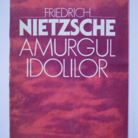 Friedrich Nietzsche - Amurgul idolilor