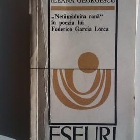 "Ileana Georgescu - ""Netamaduita rana"" in poezia lui Federico Garcia Lorca"