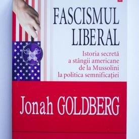 Johan Goldberg - Fascismul liberal. Istoria secreta a stangii americane de la Mussolini la politica semnificatiei