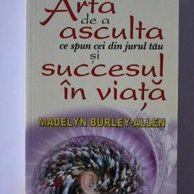 Madelyn Burley-Allen - Arta de a asculta ce spun cei din jurul tau si succesul in viata