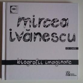 Mircea Ivanescu - Biografii imaginare (contine CD) (editie hardcover)