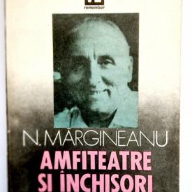 Nicolae Margineanu - Amfiteatre si inchisori. Marturii asupra unui veac zbuciumat
