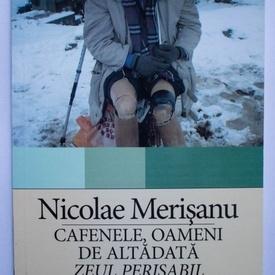 Nicolae Merisanu - Cafenele, oameni de altadata. Zeul perisabil