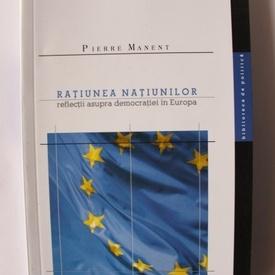 Pierre Manent - Ratiunea natiunilor. Reflectii asupra democratiei in Europa