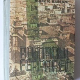 Giorgio Bassani - Romanul Ferrarei (editie hardcover)