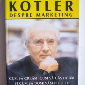 Philip Kotler - Kotler despre marketing. Cum sa cream, cum sa castigam si cum sa dominam pietele