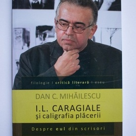 Dan C. Mihailescu - I. L. Caragiale si caligrafia placerii. Despre eul din scrisori