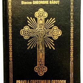 Diacon Gheorghe Babut - Pravila crestinului ortodox (editie hardcover)