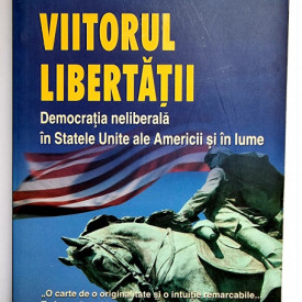 Fareed Zakaria - Viitorul libertatii. Democratia neliberala in Statele Unite ale Americii si in lume