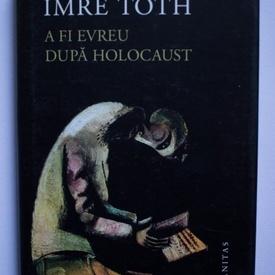 Imre Toth - A fi evreu dupa Holocaust (editie hardcover)
