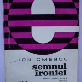 Ion Omescu - Semnul ironiei. Masura pentru masura. Coriolan