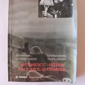 Jipa Rotaru, Leonida Moise, Teofil Oroian, Vladimir Zodian - Antonescu-Hitler. Caucazul si Crimeea