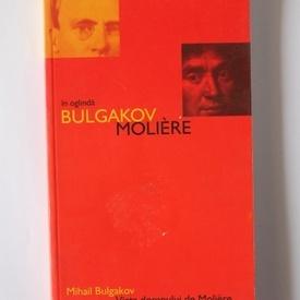 Mihail Bulgakov - Viata domnului de Moliere. In oglinda: Bulgakov-Moliere
