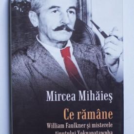 Mircea Mihaies - Ce ramane. William Faulkner si misterele tinutului Yoknapatawpha (editie hardcover)