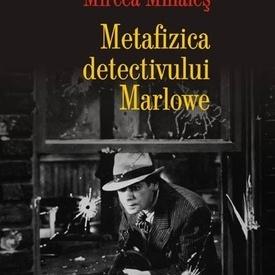Mircea Mihaies - Metafizica detectivului Marlowe (editie hardcover)