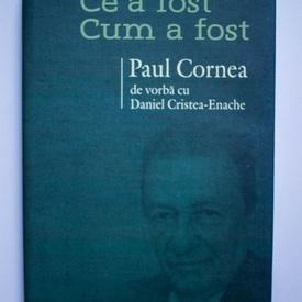 Paul Cornea, Daniel Cristea-Enache - Ce a fost. Cum a fost. Paul Cornea de vorba cu Daniel Cristea-Enache (editie hardcover)