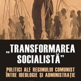 """Ruxandra Ivan (coord.) - """"Transformarea socialista"""". Politici ale regimului comunist intre ideologie si administratie"""