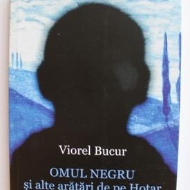 Viorel Bucur - Omul negru si alte aratari de pe hotar