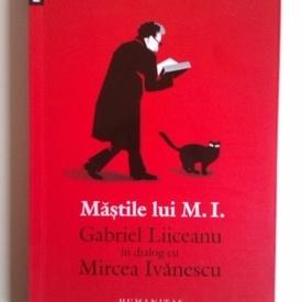 Gabriel Liiceanu - Mastile lui M.I. Gabriel Liiceanu in dialog cu Mircea Ivanescu