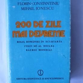 Ilie Ceausescu, Florin Constantiniu, Mihail Ionescu - 200 de zile mai devreme. Rolul Romaniei in scurtarea celui de-al doilea razboi mondial (editie hardcover)