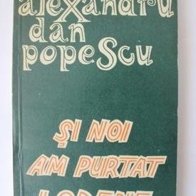 Alexandru Dan Popescu - Si noi am purtat lodene