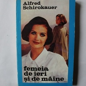 Alfred Schirokauer - Femeia de ieri si de maine
