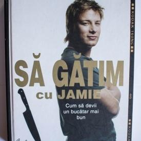 Jamie Oliver - Sa gatim cu Jamie (cum sa devii un bucatar mai bun) (editie hardcover)
