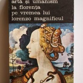 Andre Chastel - Arta si umanism la Florenta pe vremea lui Lorenzo Magnificul (vol. I, Studii asupra Renasterii si Umanismului platonician)