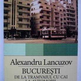 Alexandru Lancuzov - Bucuresti: de la tramvaiul cu cai la automobil