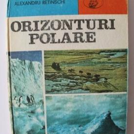 Alexandru Retinschi - Orizonturi polare. Cucerirea Arcticii si Antarcticii (editie hardcover)