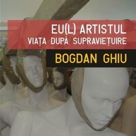 Bogdan Ghiu - Eu(l) artistul. Viata dupa supravietuire